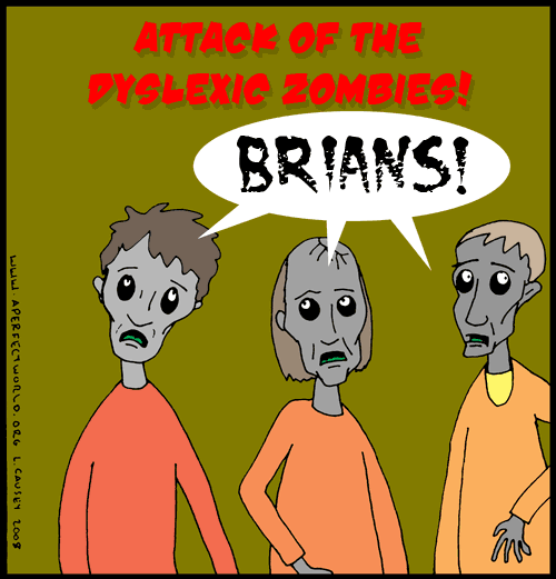 Attack of the dyslexic zombies. They hunger for Brians. Dyslexic Zombies would make a great punk rock or ironic bluegrass band name.