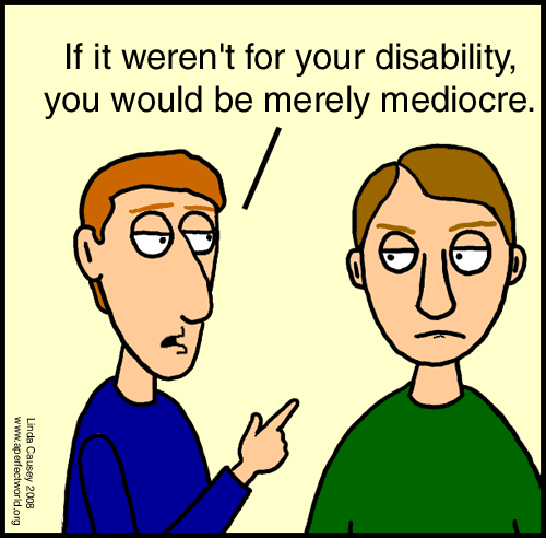 If it weren't for your disability you would be merely mediocre