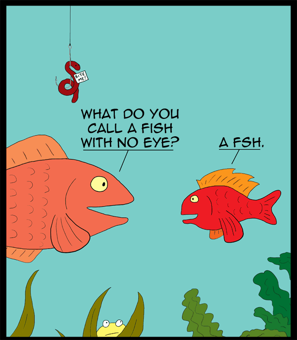 What do you call a fish with no eye? A fsh!