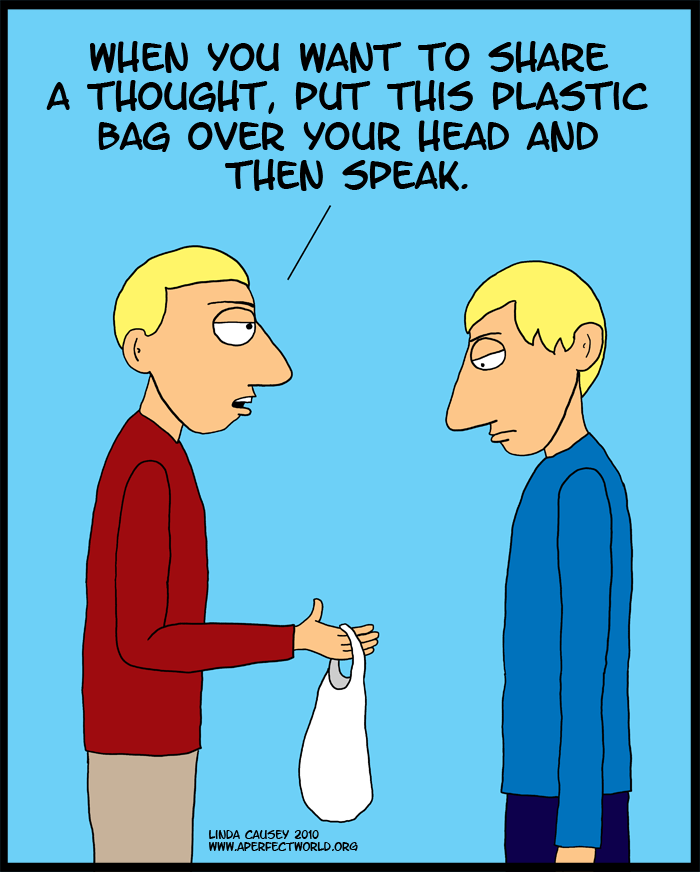 Next time you have a thought to share place this plastic bag over your head and breathe deeply.
