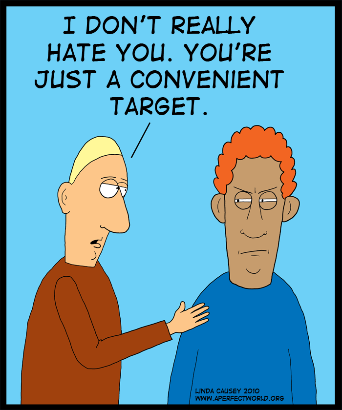I don't really hate you. You're just a convenient target