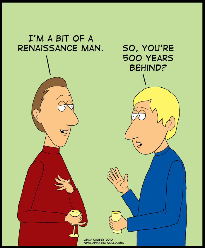 I'm bit of a Renaissance man. So you're 500 years behind?