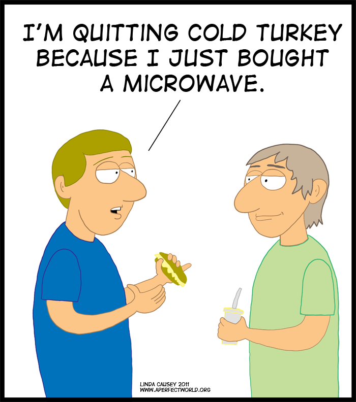 I'm quitting cold turkey because I bought a microwave