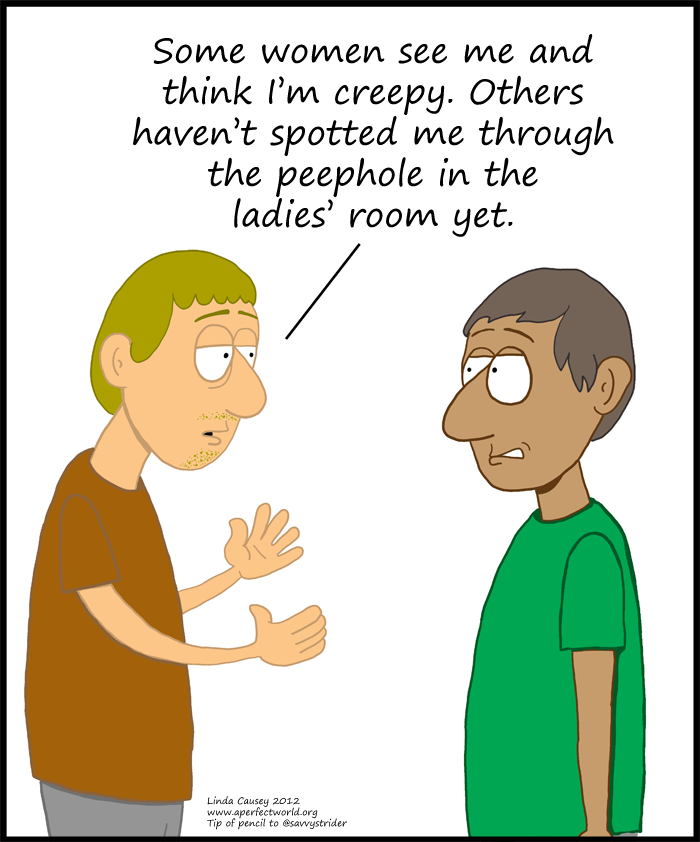 Most women find me creep when they meet me. Others haven't spotted me through the peepholes in the ladies' room