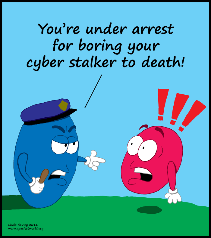 You're under arrest for boring your cyber-stalker to death.